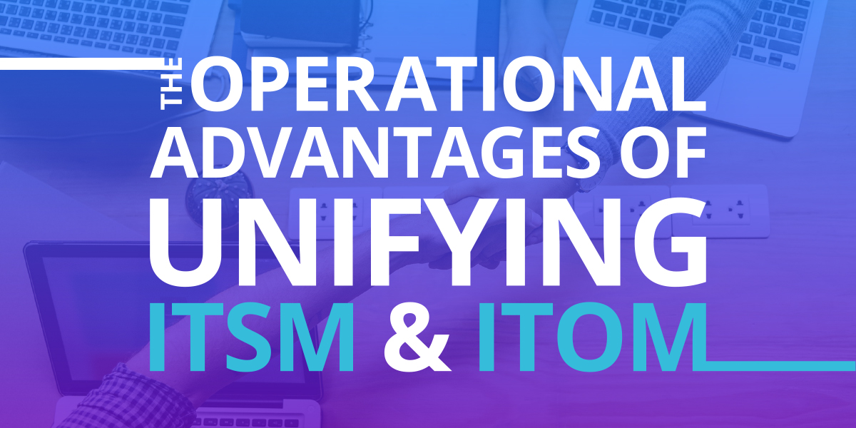 Operational advantages of unifying ITSM and ITOM